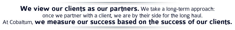 We view our clients as our partners, and we align our interests with theirs, focused on preserving and creating value for them.  We take a long-term investor's approach: once we partner with a client, we are by their side for the long haul.  At Cobaltum, we measure our success based on the success of our clients.