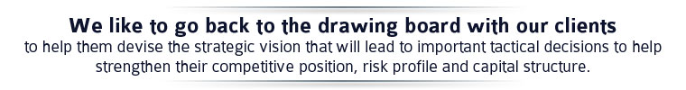 We like to go back to the drawing board with our clients to help them devise the strategic vision that will lead to important tactical decisions to help strengthen their competitive position, risk profile and capital structure.